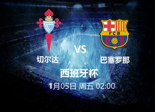 1月5日02:00 西班牙杯 切尔达 VS 巴塞罗那