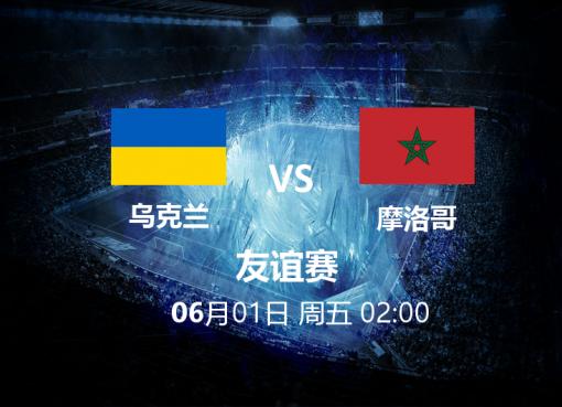 6月1日02:00 友谊赛 乌克兰 VS 摩洛哥