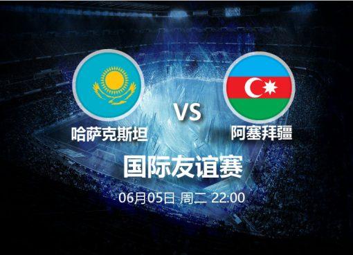 6月6日22:00友谊赛 哈萨克斯坦 VS 阿塞拜疆