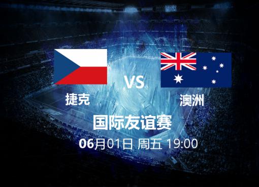 6月1日19:00 友谊赛 捷克 VS 澳洲