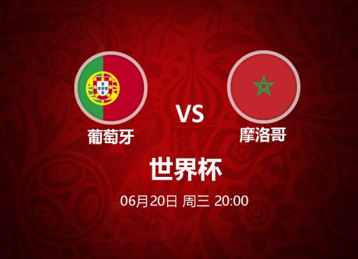 6月20日 20:00 世界杯 葡萄牙 VS 摩洛哥