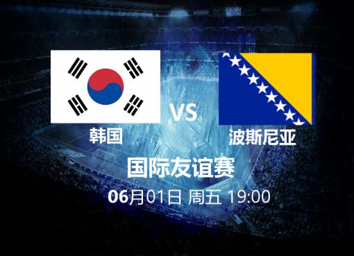 6月1日19:00 友谊赛 韩国 VS 波斯尼亚