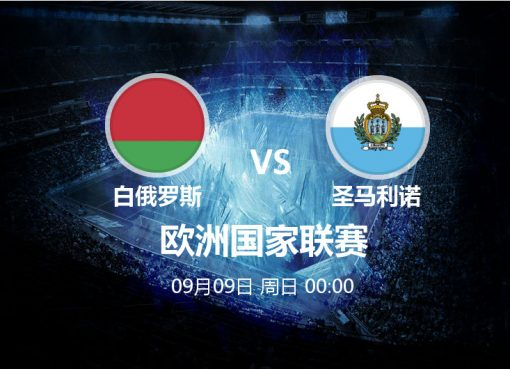 9月09日 00:00 欧洲国家联赛 白俄罗斯 VS 圣马利诺