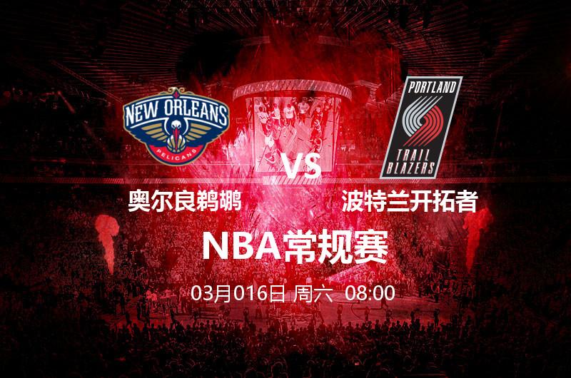 3月16日 08:00 NBA常规赛 奥尔良鹈鹕 VS 新波特兰开拓者