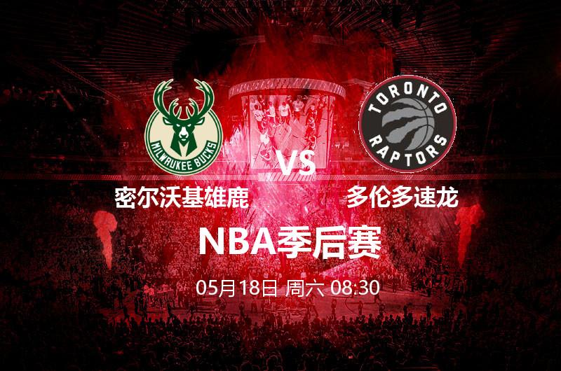5月18日 08:30 NBA季后赛 密尔沃基雄鹿 VS 多伦多速龙