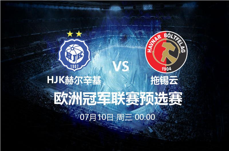 7月10日 00:00 欧洲冠军杯 HJK赫尔辛基 VS 拖锡云